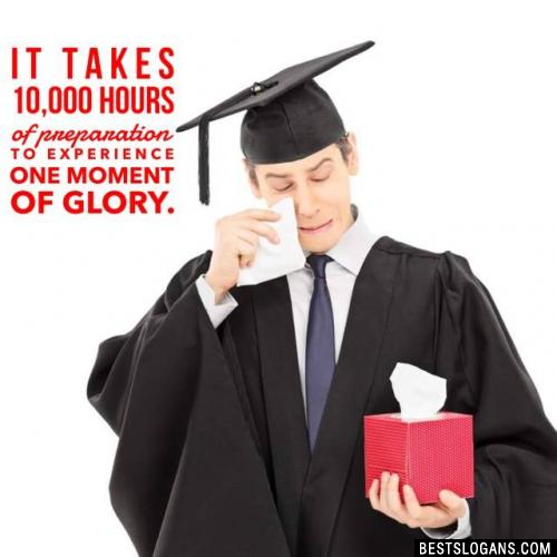 It takes 10,000 hours of preparation to experience one moment of glory.
