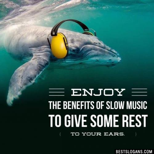 Enjoy the benefits of slow music to give some rest to your ears.