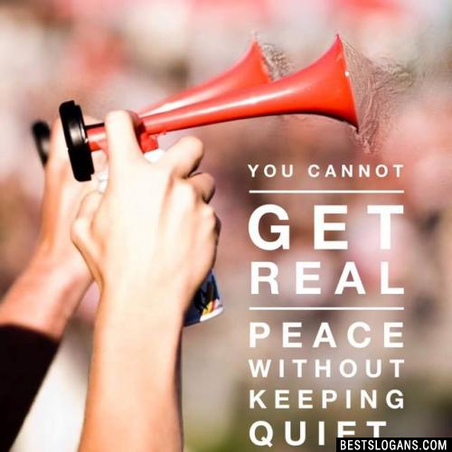 You cannot get real peace without keeping quiet.
