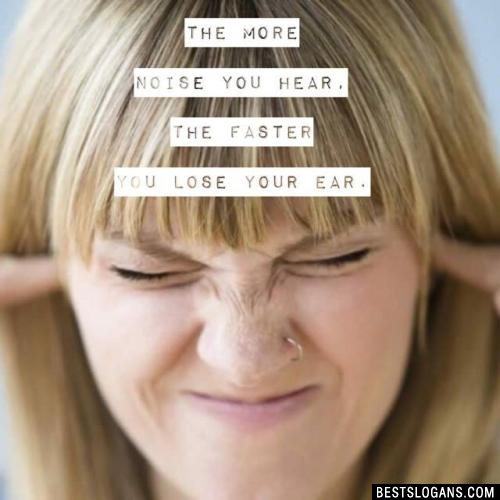 The more noise you hear, the faster you lose your ear.