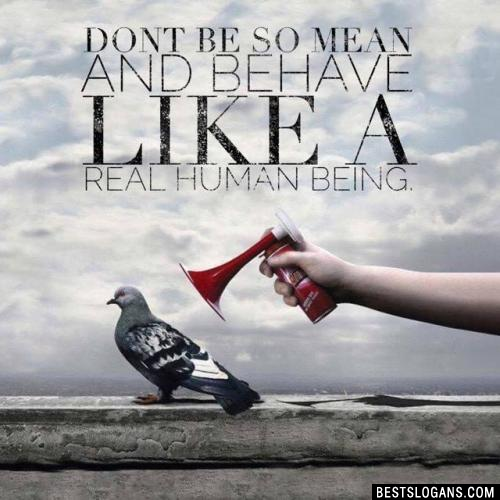 Dont be so mean and behave like a real human being.