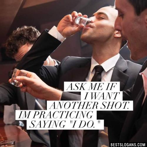 """Ask Me If I Want Another Shot. Im practicing saying """"I Do."""""""