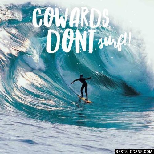 Cowards dont Surf!!