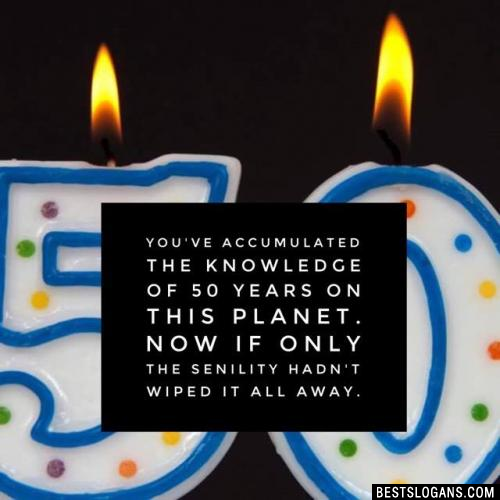 You've accumulated the knowledge of 50 years on this planet. Now if only the senility hadn't wiped it all away.