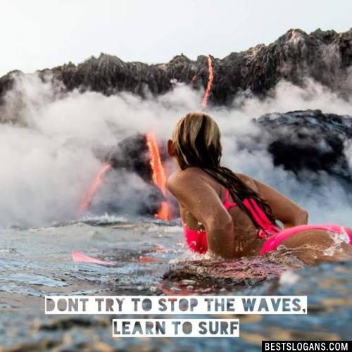 Dont try to stop the waves, learn to surf