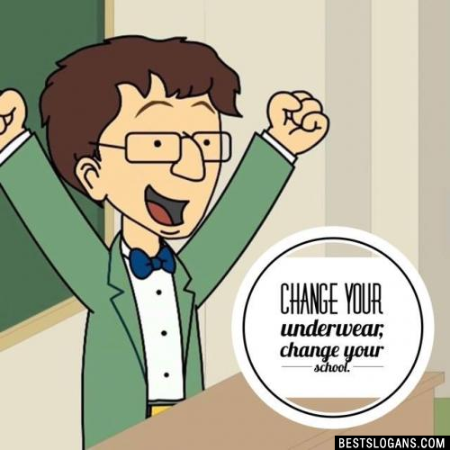Change your underwear, change your school.