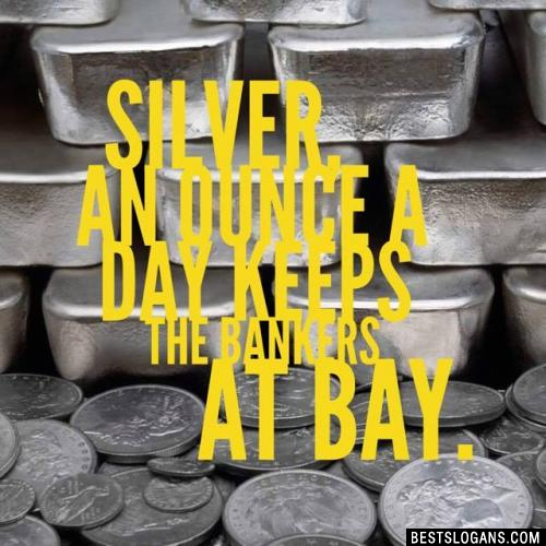 Silver, an ounce a Day keeps the bankers at Bay.