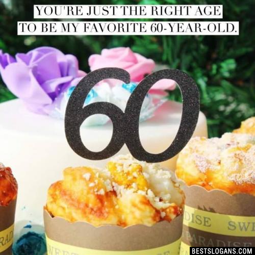 You're just the right age to be my favorite 60-year-old.