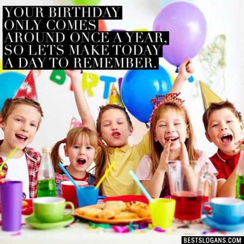 Your birthday only comes around once a year, so lets make today a day to remember.