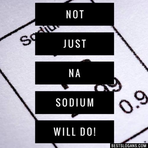 Not just Na sodium will do!