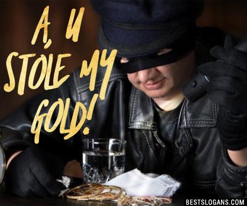 A, U stole my gold!