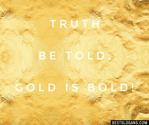Truth be told, gold is bold!