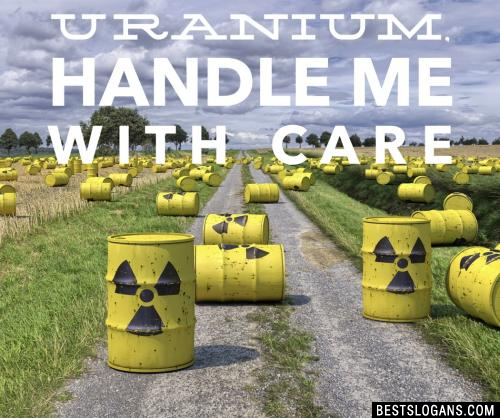 I'm Uranium, handle me with care