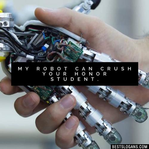 My robot can crush your honor student.