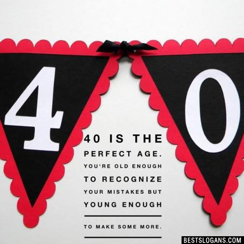 40 is the perfect age. You're old enough to recognize your mistakes but young enough to make some more.