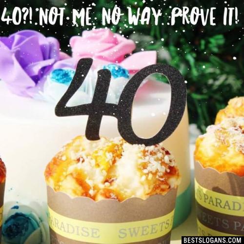 40?! Not me. No way. Prove it!