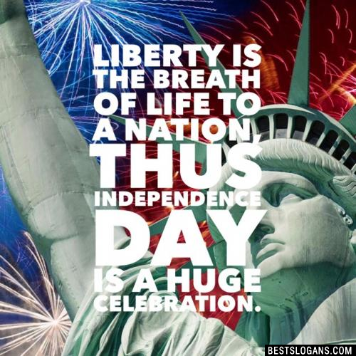 Liberty is the breath of life to a nation, thus Independence Day is a huge celebration.