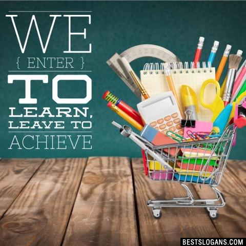 We enter to learn, leave to achieve