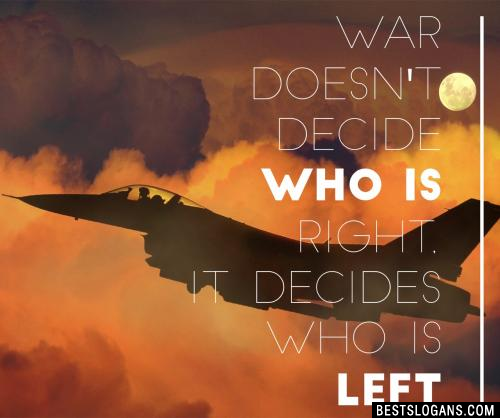 War doesnt decide who is right, it decides who is left