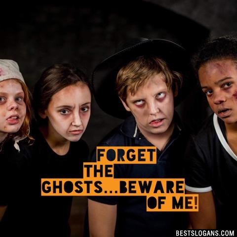 Forget the ghosts...beware of me!