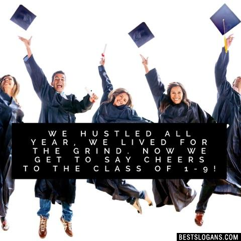 We hustled all year, we lived for the grind. Now we get to say cheers to the class of 1-9!