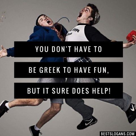 You don't have to be Greek to have fun, but it sure does help!