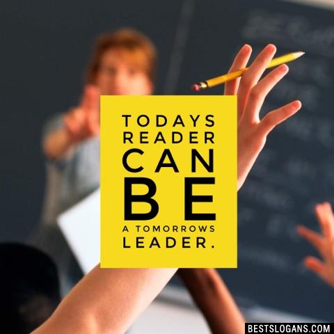 Todays reader can be a tomorrows leader.