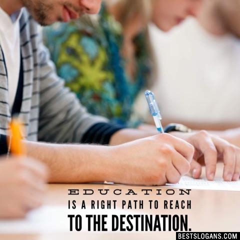 Education is a right path to reach to the destination.