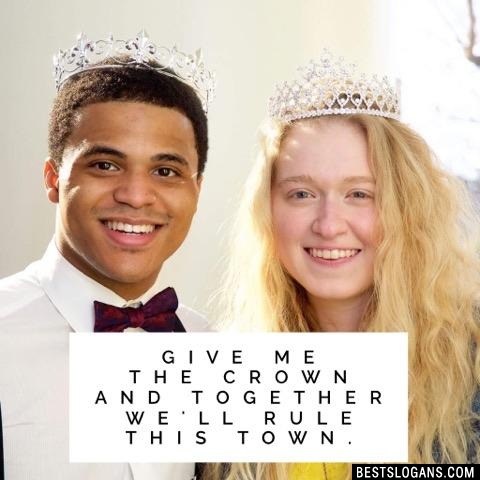 Give me the crown and together we'll rule this town.