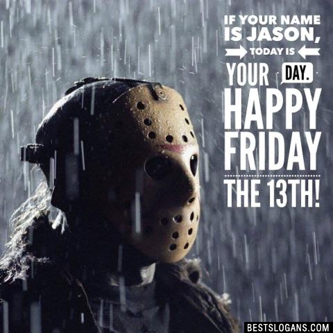 If your name is Jason, today is your day. Happy Friday the 13th!