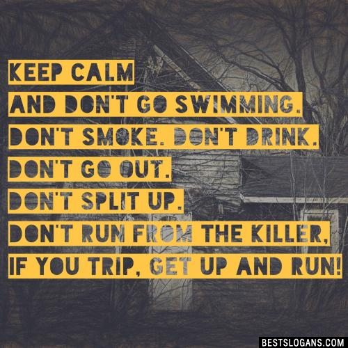 Keep calm and don't go swimming. Don't smoke. Don't drink. Don't go out. Don't split up. Don't run from the killer, if you trip, get up and run!