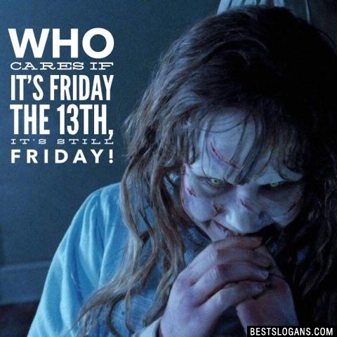 Who cares if it's Friday the 13th, it's still Friday!
