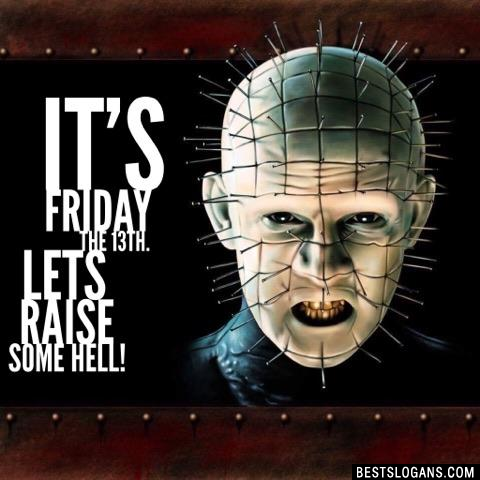 It's Friday the 13th. Lets raise some hell!