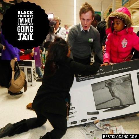 Black Friday; I'm not afraid of going back to jail