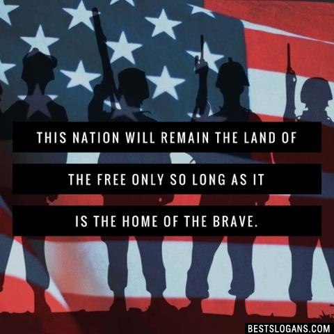 This nation will remain the land of the free only so long as it is the home of the brave.