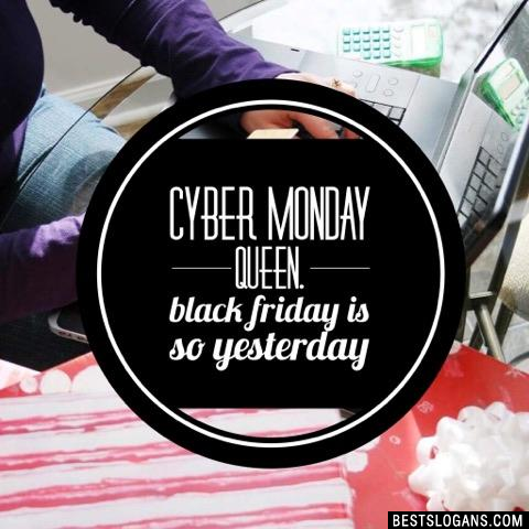 Cyber Monday queen. Black Friday is so yesterday