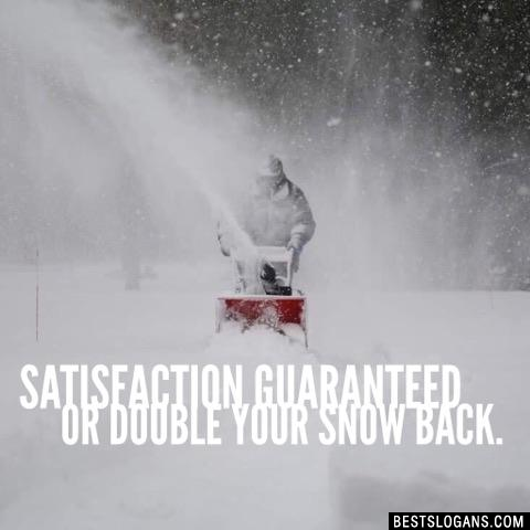 Satisfaction guaranteed or double your snow back.