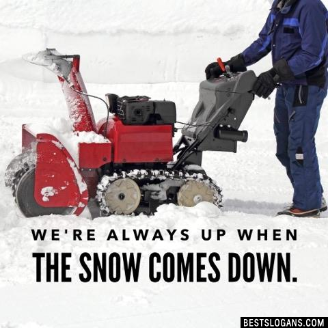 We're always up when the snow comes down.