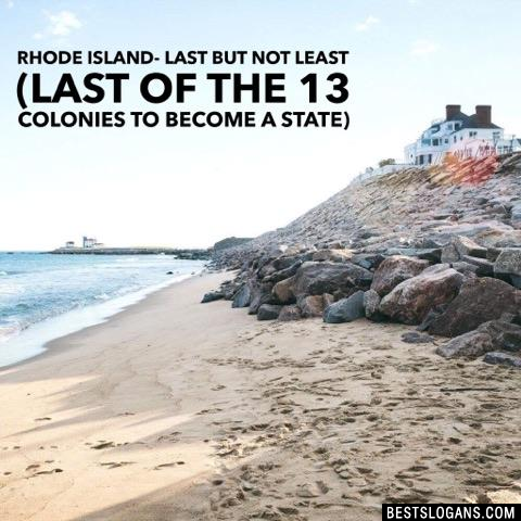 Rhode Island- Last but not least (last of the 13 colonies to become a state)