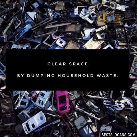 Clear space by dumping household waste.