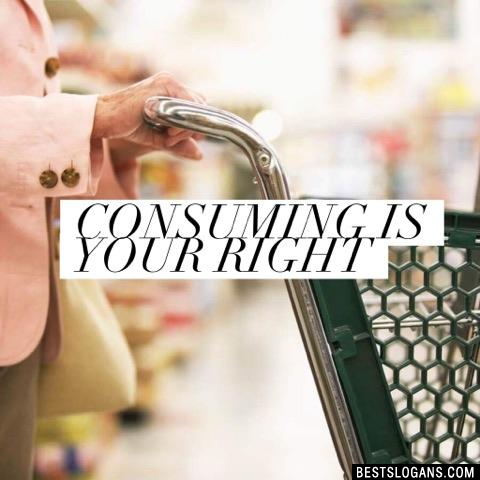 Consuming is your right