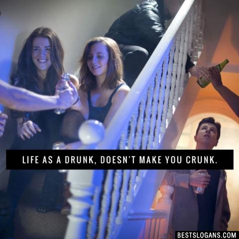 Life as a drunk, doesn't make you crunk.