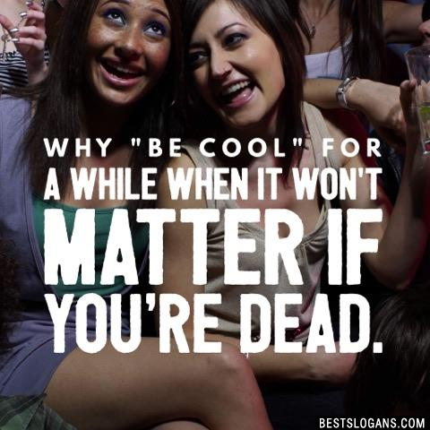 "Why ""be cool"" for a while when it won't matter if you're dead."