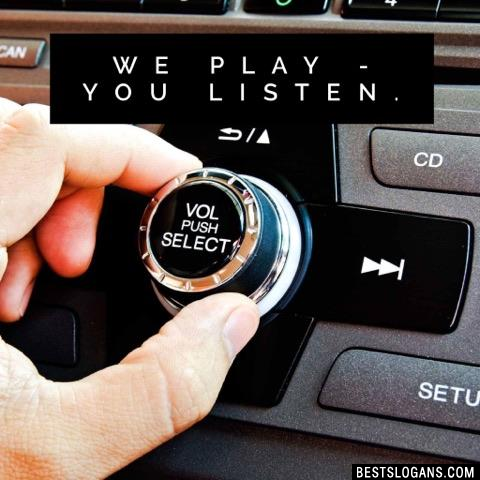 We play - you listen.