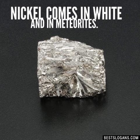Nickel comes in white and in meteorites.