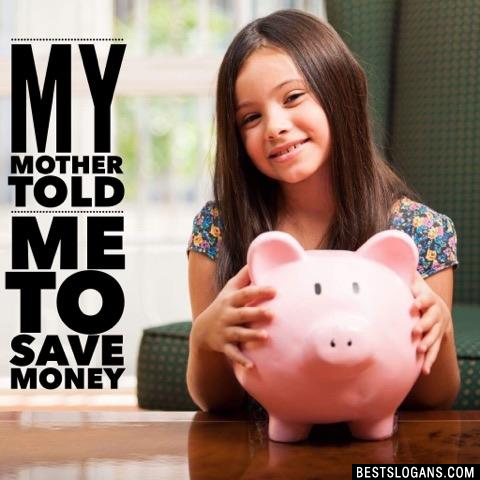 My mother told me to save money